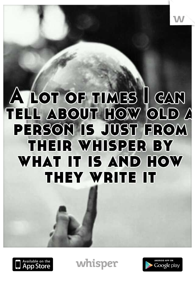 A lot of times I can tell about how old a person is just from their whisper by what it is and how they write it