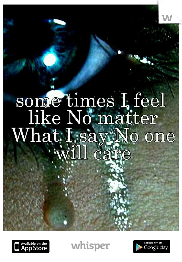 some times I feel like No matter What I say No one will care