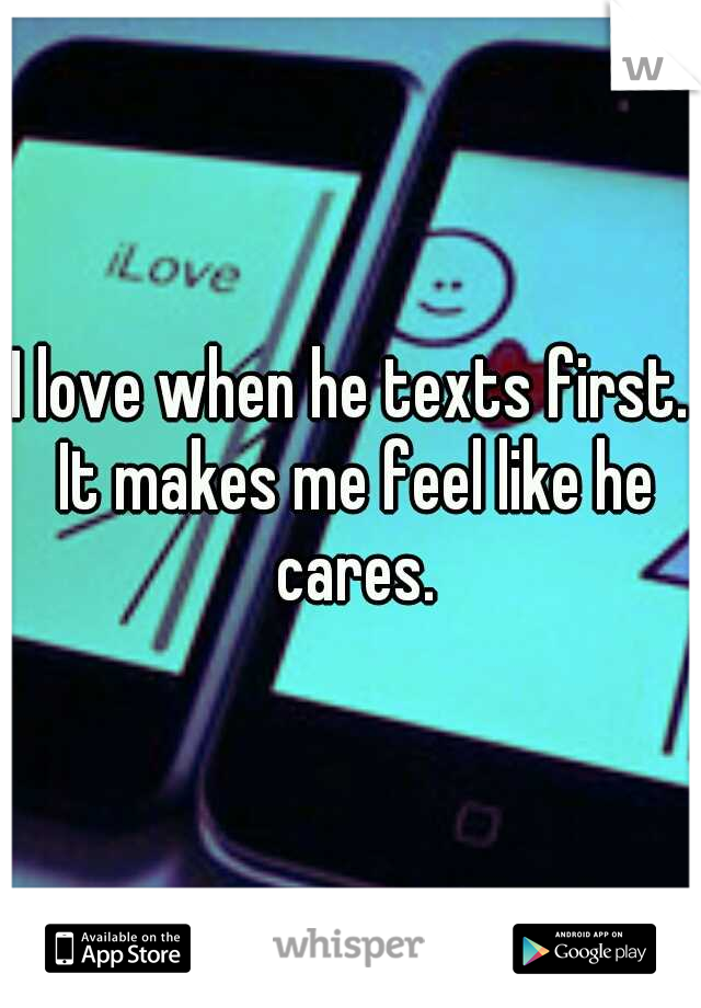 I love when he texts first. It makes me feel like he cares.