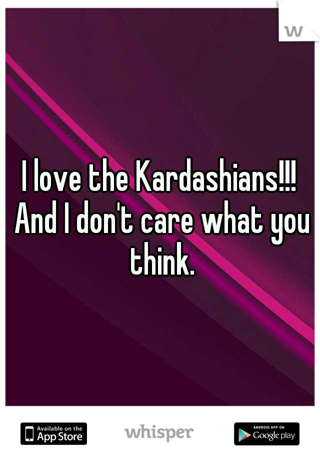 I love the Kardashians!!! And I don't care what you think.