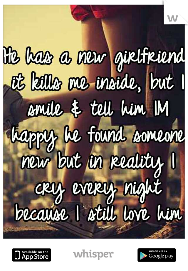 He has a new girlfriend it kills me inside, but I smile & tell him IM happy he found someone new but in reality I cry every night because I still love him