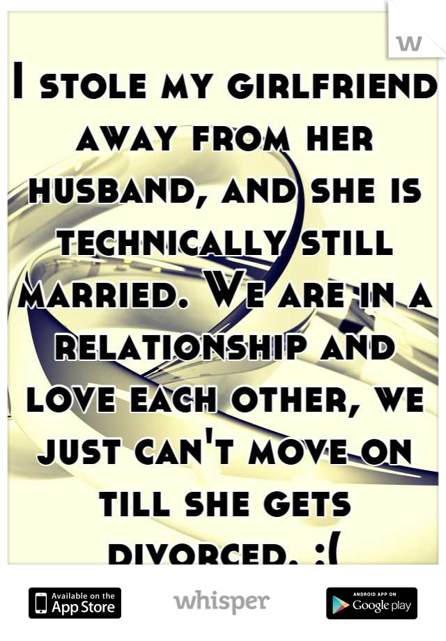 I stole my girlfriend away from her husband, and she is technically still married. We are in a relationship and love each other, we just can't move on till she gets divorced. :(