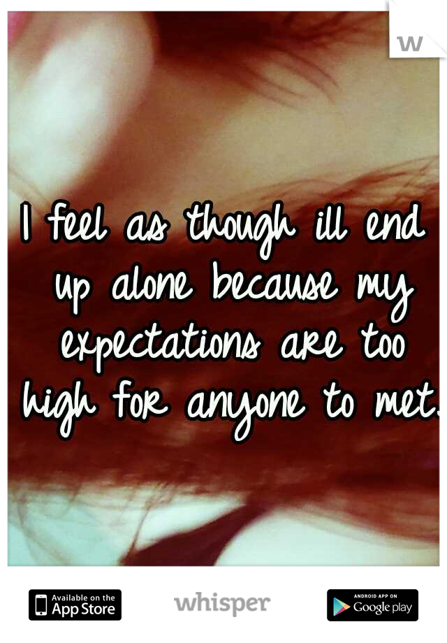 I feel as though ill end up alone because my expectations are too high for anyone to met.