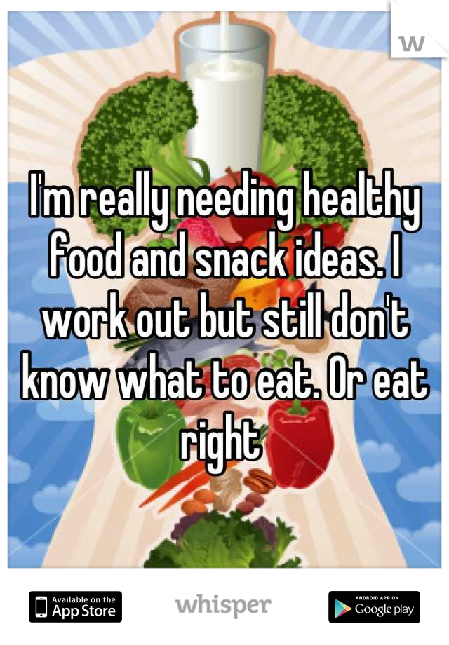 I'm really needing healthy food and snack ideas. I work out but still don't know what to eat. Or eat right