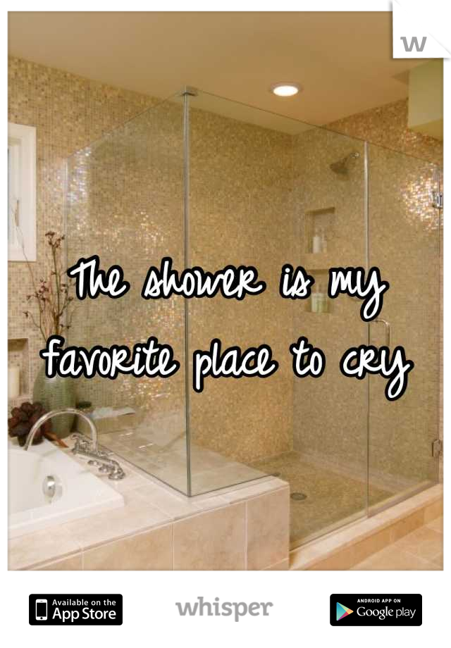 The shower is my favorite place to cry