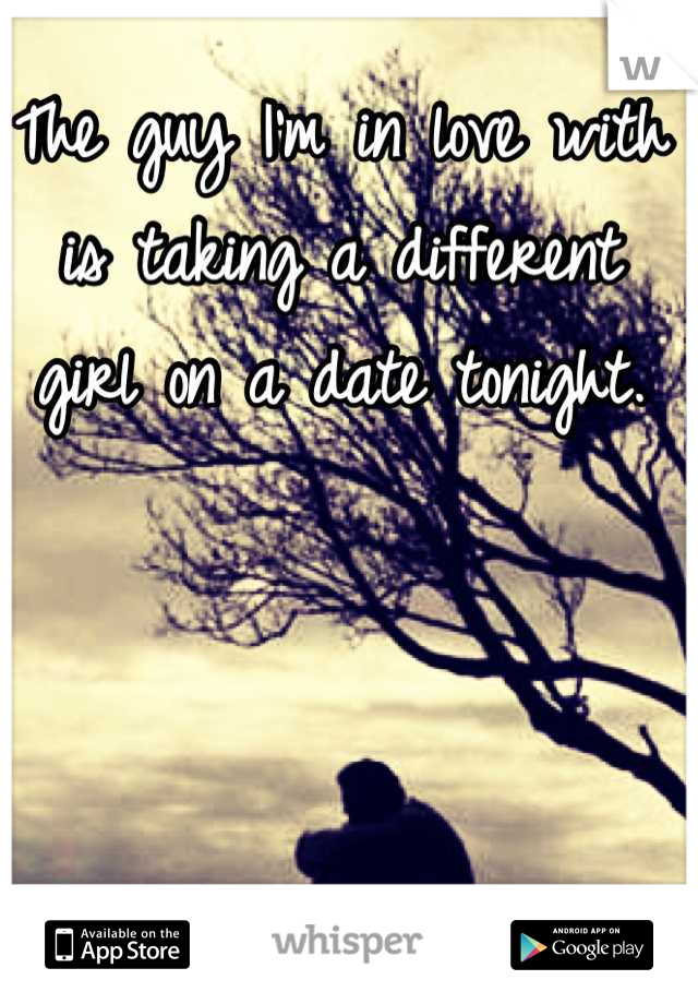 The guy I'm in love with is taking a different girl on a date tonight.