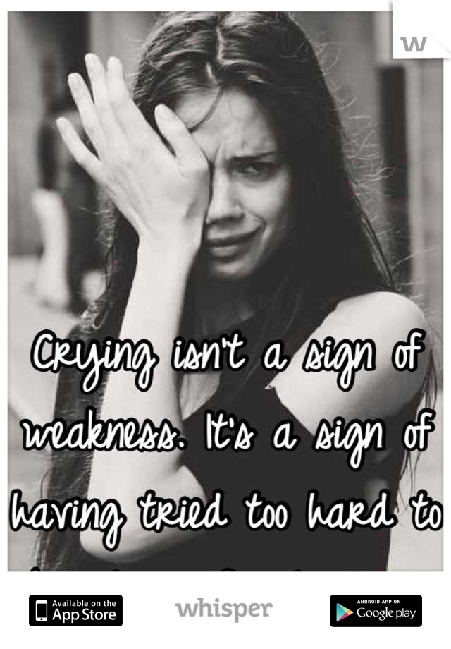 Crying isn't a sign of weakness. It's a sign of having tried too hard to be strong for too long.