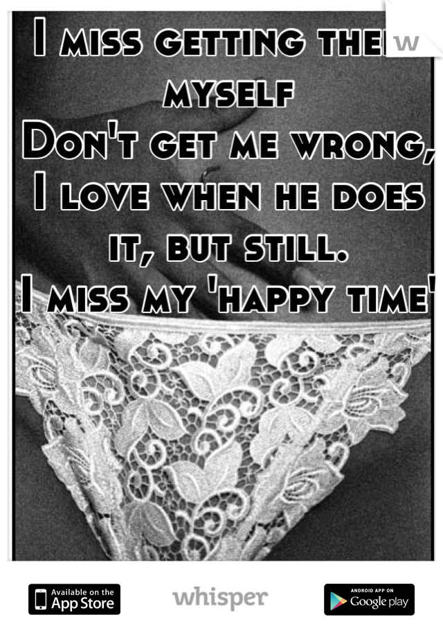 I miss getting there myself Don't get me wrong, I love when he does it, but still.  I miss my 'happy time'