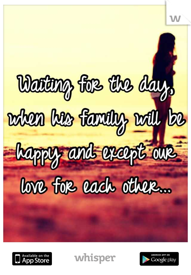 Waiting for the day, when his family will be happy and except our love for each other...