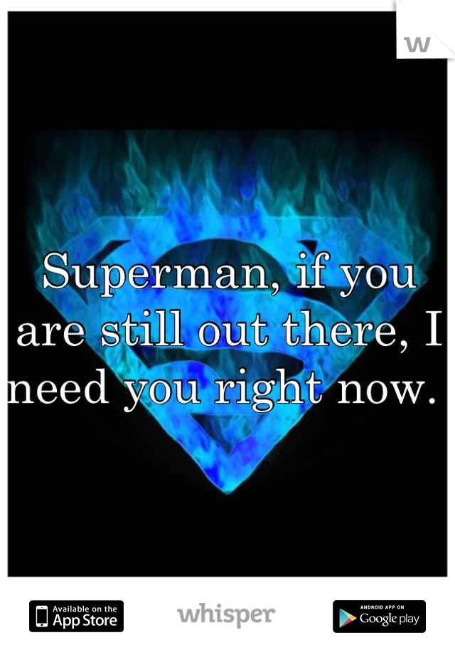 Superman, if you are still out there, I need you right now.