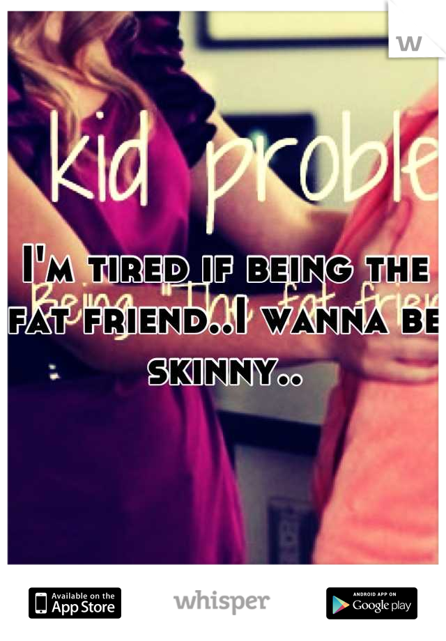 I'm tired if being the fat friend..I wanna be skinny..