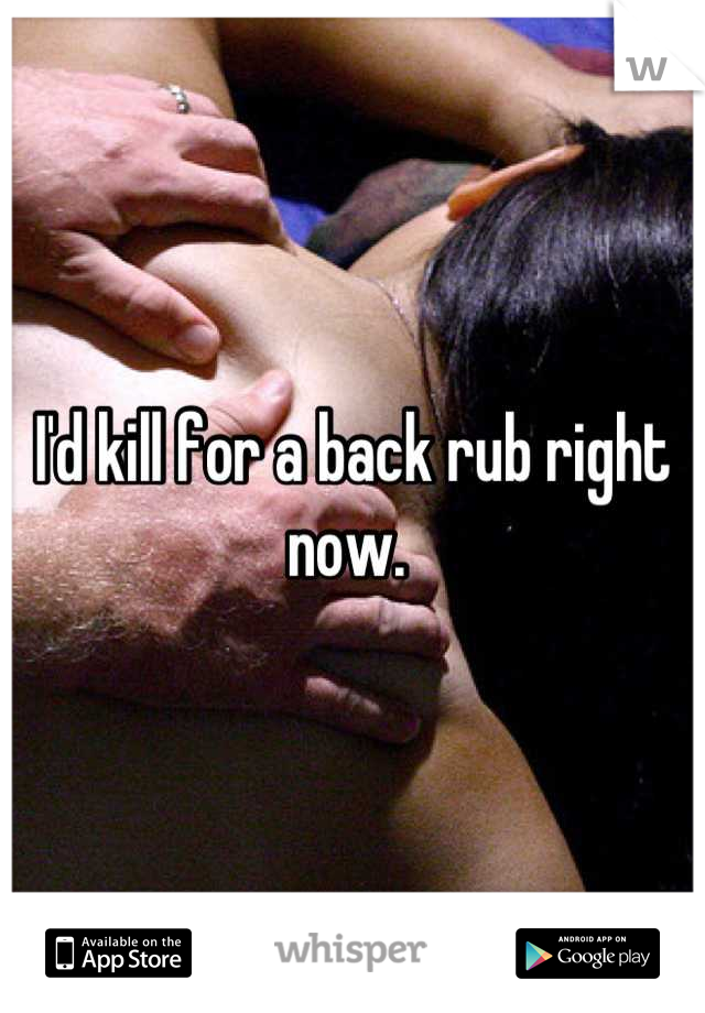 I'd kill for a back rub right now.