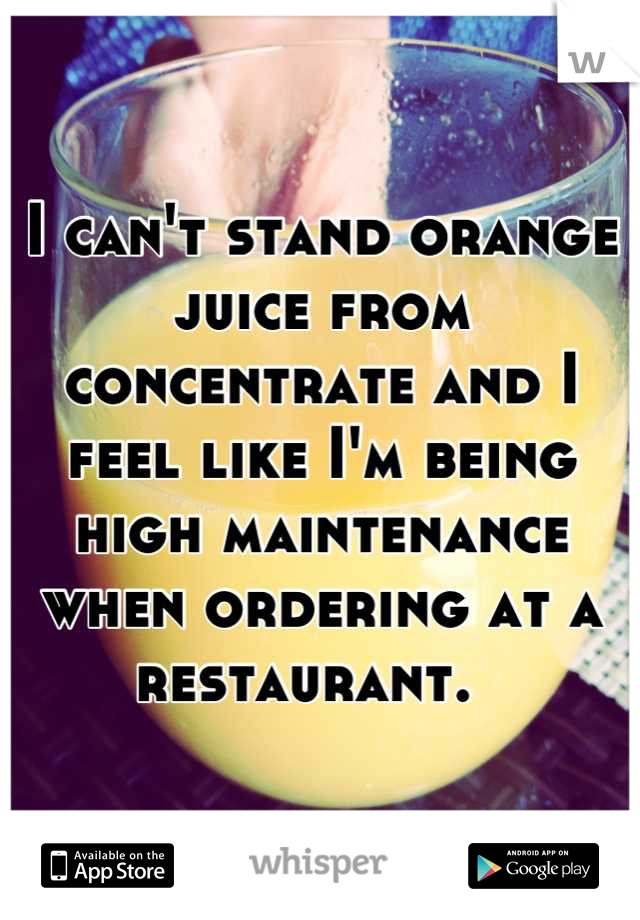 I can't stand orange juice from concentrate and I feel like I'm being high maintenance when ordering at a restaurant.