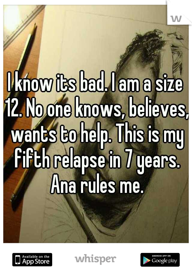 I know its bad. I am a size 12. No one knows, believes, wants to help. This is my fifth relapse in 7 years. Ana rules me.