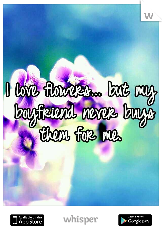 I love flowers... but my boyfriend never buys them for me.