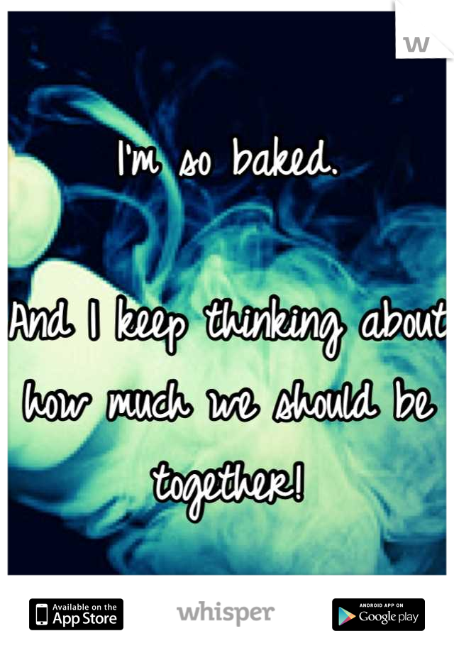 I'm so baked.  And I keep thinking about how much we should be together!