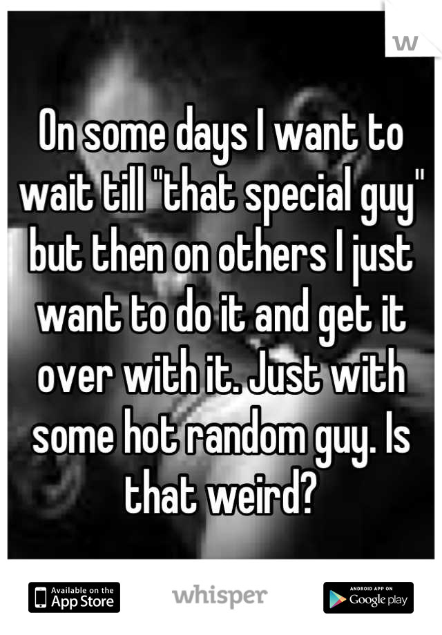 "On some days I want to wait till ""that special guy"" but then on others I just want to do it and get it over with it. Just with some hot random guy. Is that weird?"