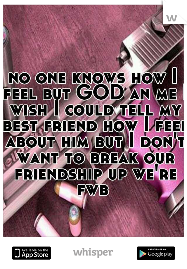 no one knows how I feel but GOD an me I wish I could tell my best friend how I feel about him but I don't want to break our friendship up we're fwb