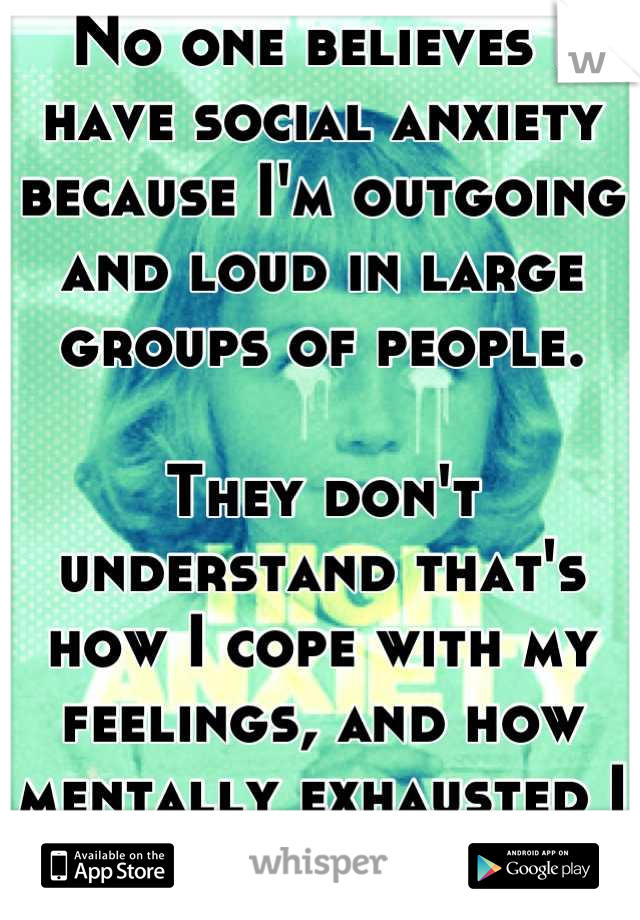 No one believes I have social anxiety because I'm outgoing and loud in large groups of people.   They don't understand that's how I cope with my feelings, and how mentally exhausted I am afterwords.