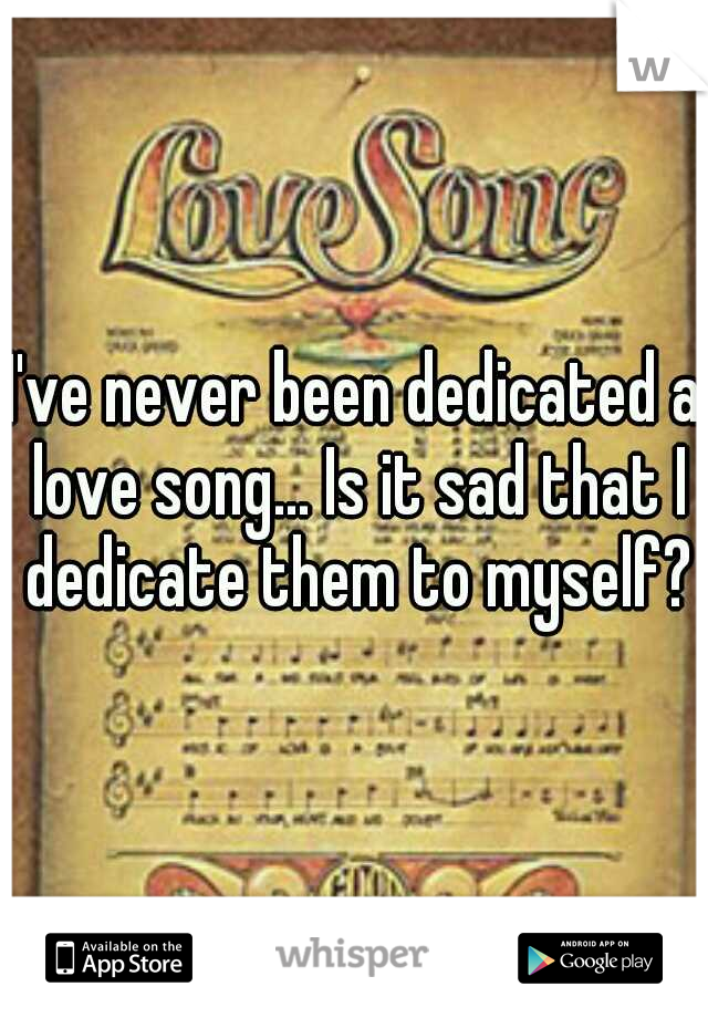 I've never been dedicated a love song... Is it sad that I dedicate them to myself?