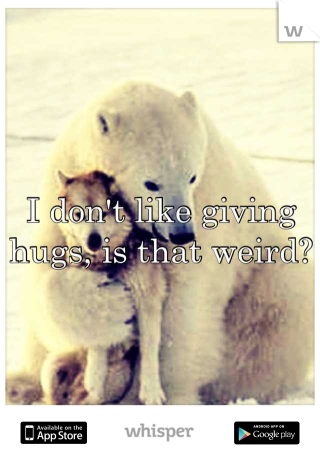 I don't like giving hugs, is that weird?