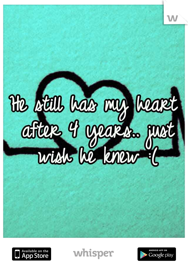 He still has my heart after 4 years.. just wish he knew :(