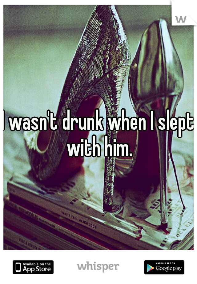 I wasn't drunk when I slept with him.
