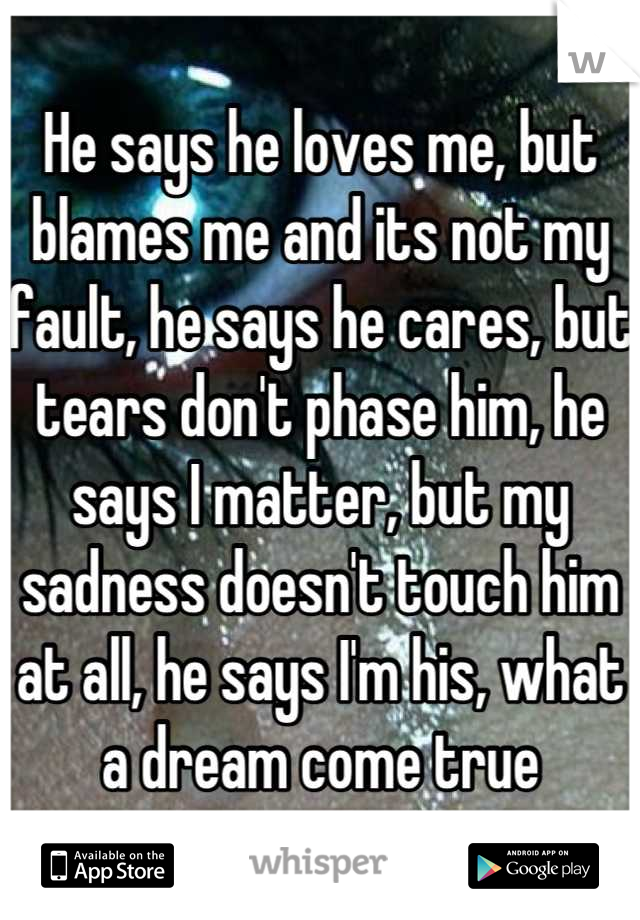 He says he loves me, but blames me and its not my fault, he says he cares, but tears don't phase him, he says I matter, but my sadness doesn't touch him at all, he says I'm his, what a dream come true