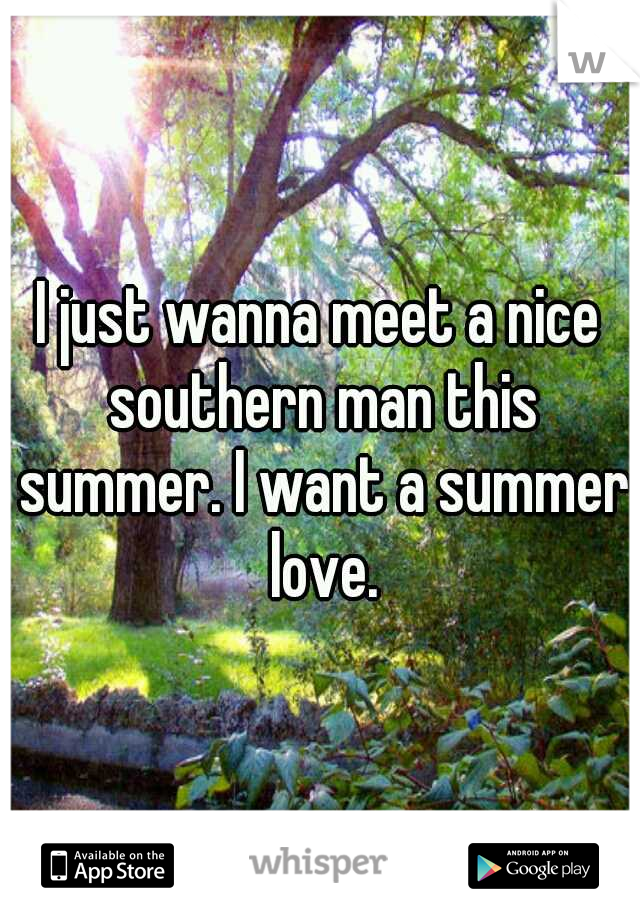 I just wanna meet a nice southern man this summer. I want a summer love.