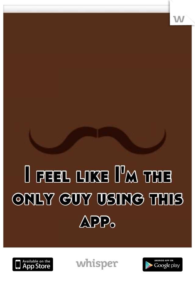 I feel like I'm the only guy using this app.