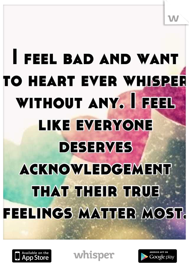I feel bad and want to heart ever whisper without any. I feel like everyone deserves acknowledgement that their true feelings matter most.