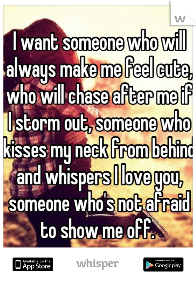 I want someone who will always make me feel cute, who will chase after me if I storm out, someone who kisses my neck from behind and whispers I love you, someone who's not afraid to show me off.