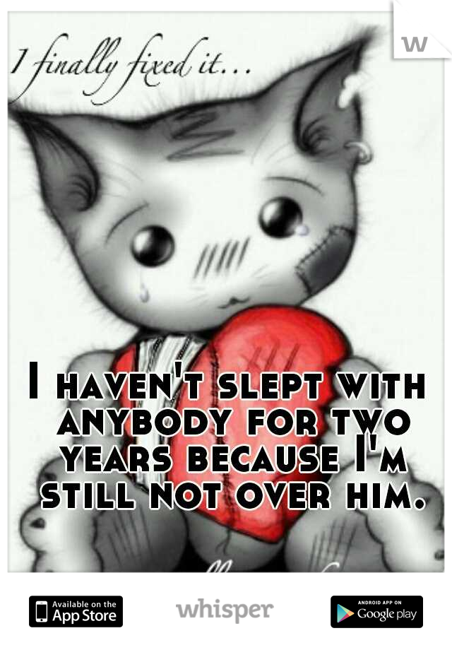 I haven't slept with anybody for two years because I'm still not over him.
