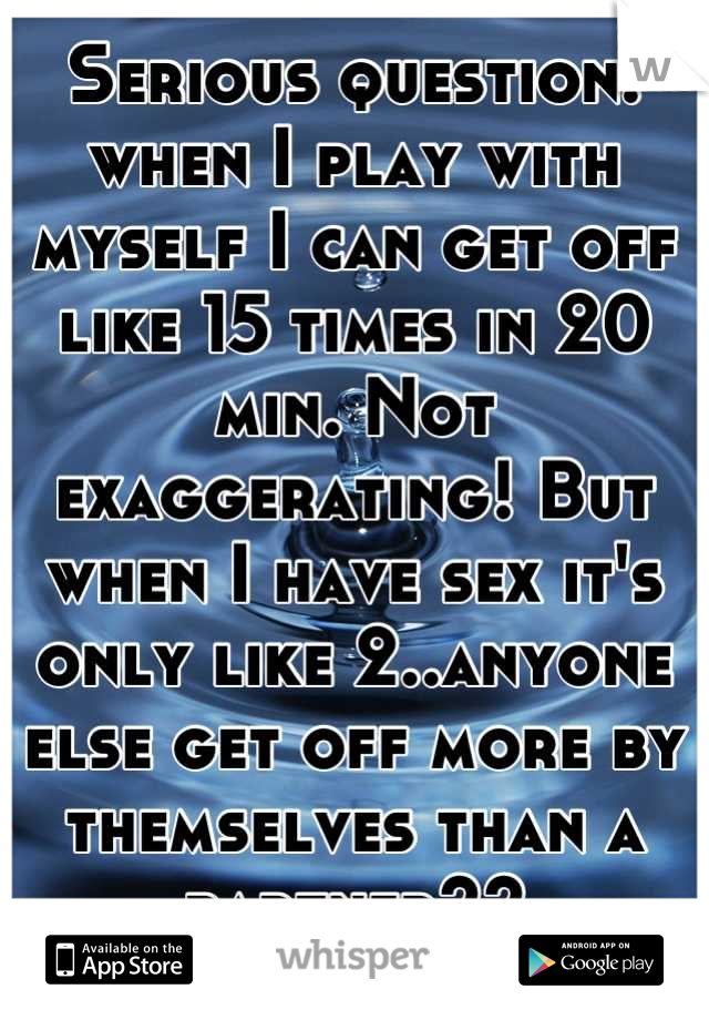 Serious question: when I play with myself I can get off like 15 times in 20 min. Not exaggerating! But when I have sex it's only like 2..anyone else get off more by themselves than a partner??