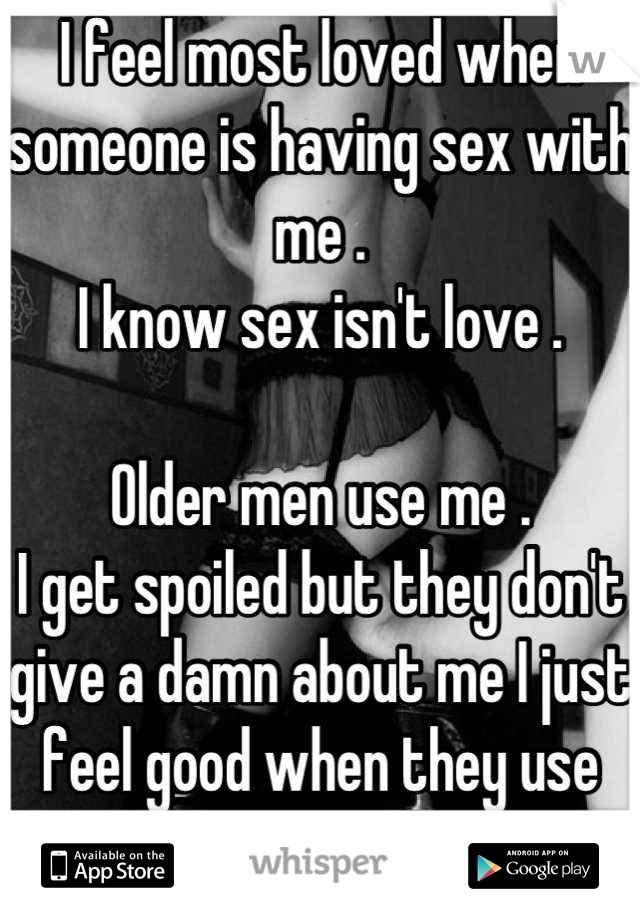 I feel most loved when someone is having sex with me .  I know sex isn't love .   Older men use me .  I get spoiled but they don't give a damn about me I just feel good when they use me I guess .... :/