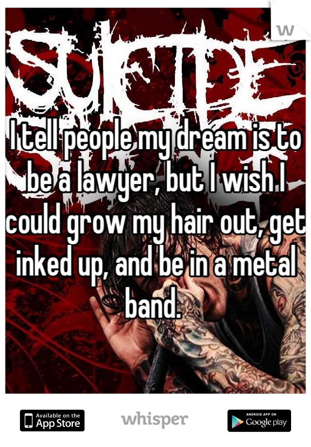 I tell people my dream is to be a lawyer, but I wish I could grow my hair out, get inked up, and be in a metal band.