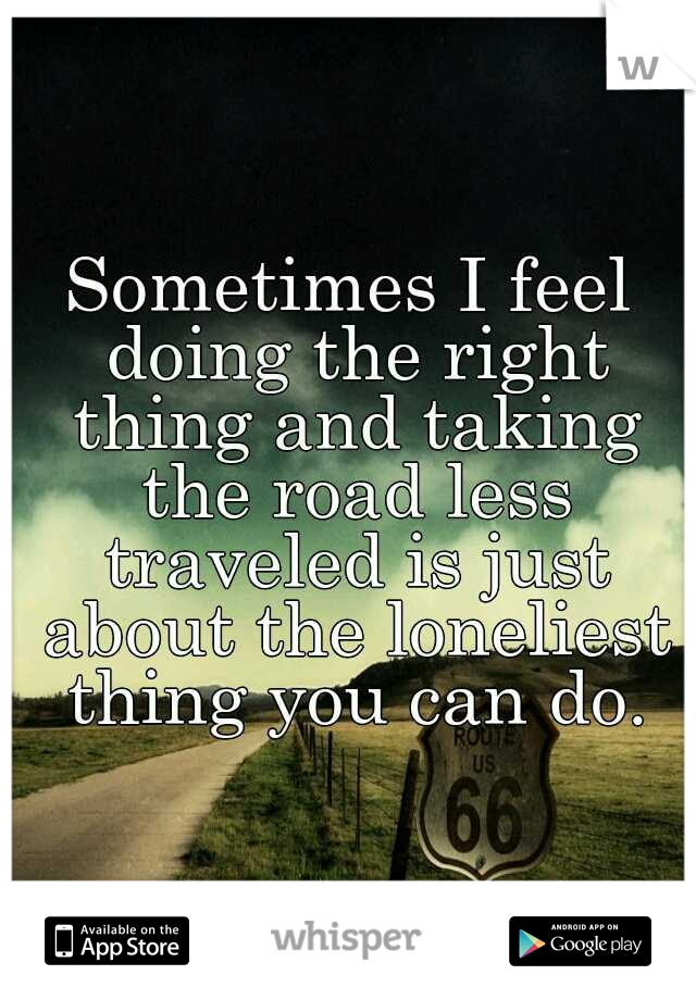 Sometimes I feel doing the right thing and taking the road less traveled is just about the loneliest thing you can do.