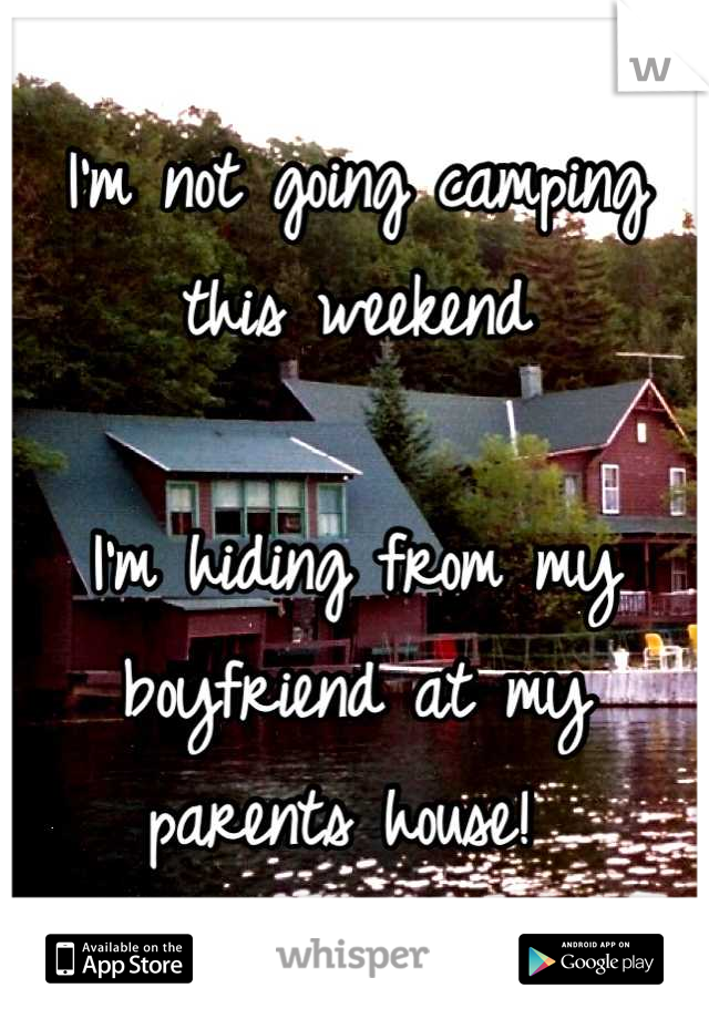 I'm not going camping this weekend  I'm hiding from my boyfriend at my parents house!