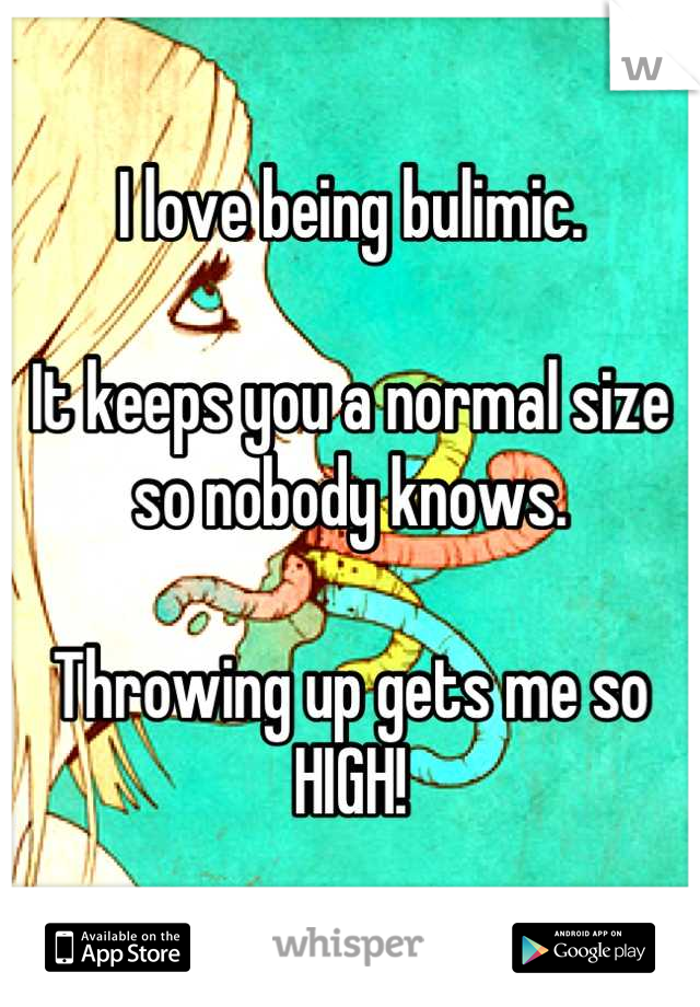 I love being bulimic.  It keeps you a normal size so nobody knows.  Throwing up gets me so HIGH!
