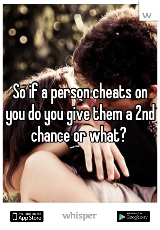 So if a person cheats on you do you give them a 2nd chance or what?