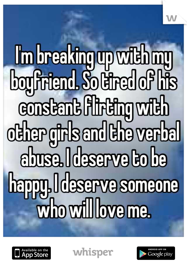 I'm breaking up with my boyfriend. So tired of his constant flirting with other girls and the verbal abuse. I deserve to be happy. I deserve someone who will love me.
