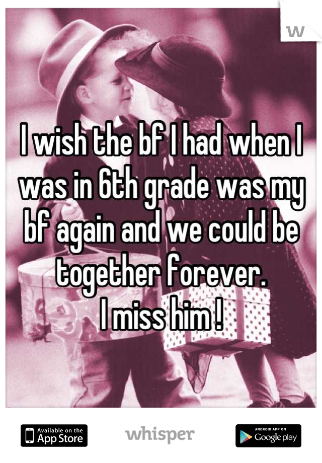 I wish the bf I had when I was in 6th grade was my bf again and we could be together forever.  I miss him !