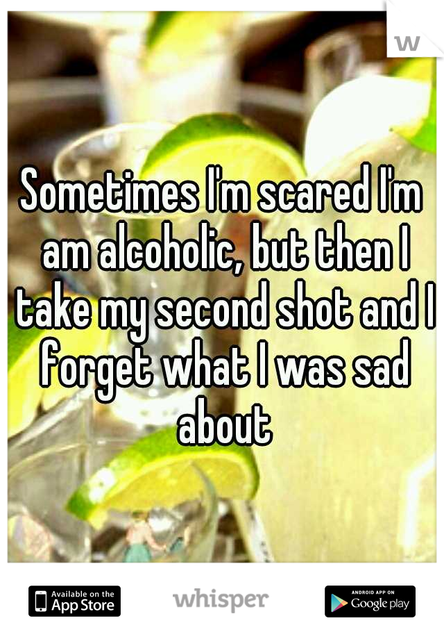 Sometimes I'm scared I'm am alcoholic, but then I take my second shot and I forget what I was sad about