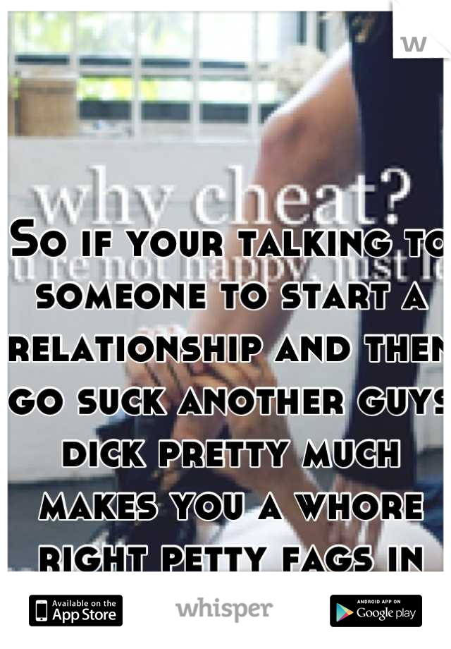 So if your talking to someone to start a relationship and then go suck another guys dick pretty much makes you a whore right petty fags in Harrisonburg