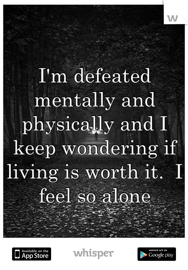 I'm defeated mentally and physically and I keep wondering if living is worth it.  I feel so alone