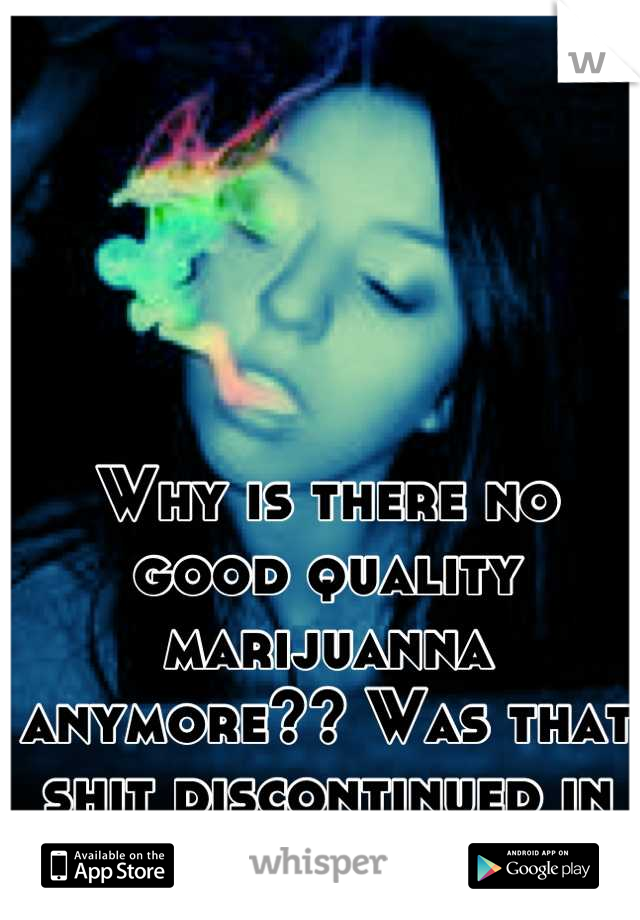 Why is there no good quality marijuanna anymore?? Was that shit discontinued in the 70's and 80's....