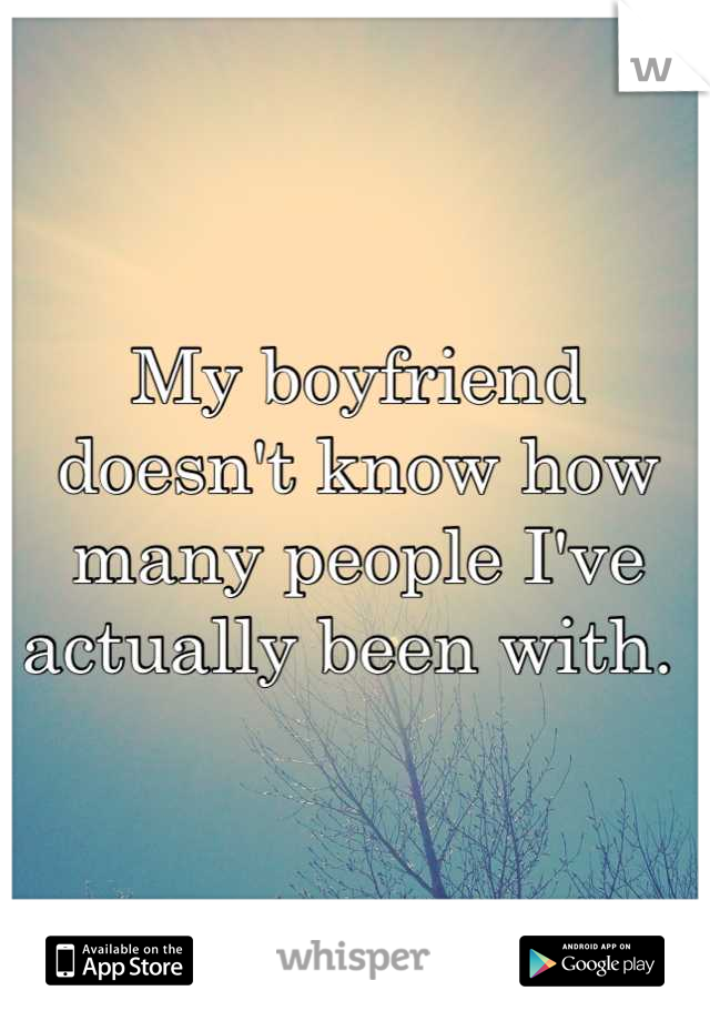 My boyfriend doesn't know how many people I've actually been with.