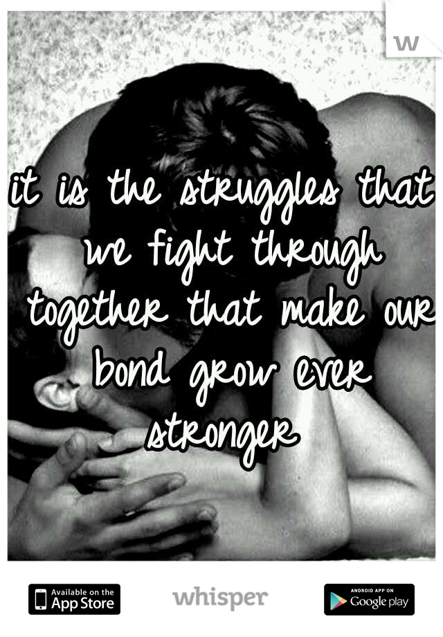 it is the struggles that we fight through together that make our bond grow ever stronger