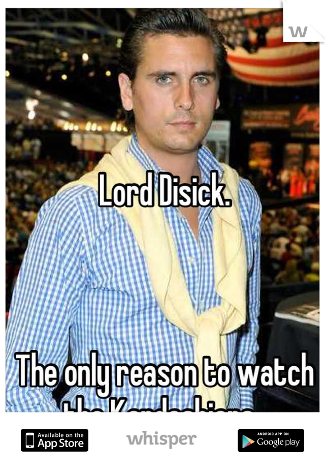 Lord Disick.     The only reason to watch the Kardashians.
