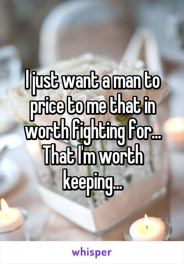 I just want a man to price to me that in worth fighting for... That I'm worth keeping...